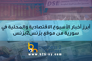 أبرز أخبار الأسبوع الاقتصادية والمحلية في سورية من موقع بزنس 2 بزنس