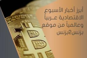 أبرز أخبار الأسبوع الاقتصادية عربياً و عالمياً من موقع بزنس2بزنس